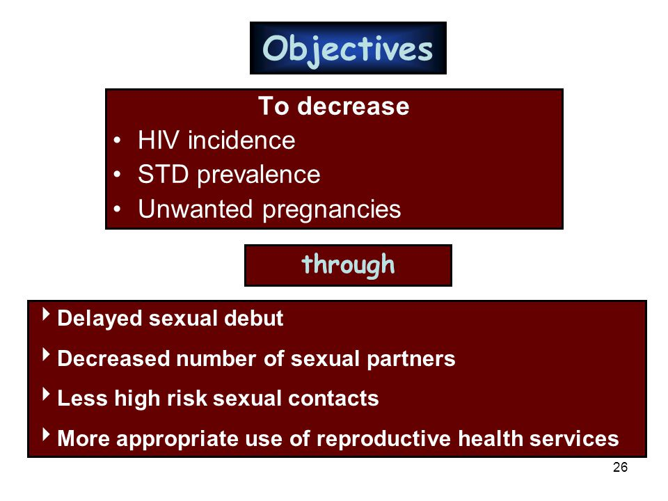 26 Objectives To decrease HIV incidence STD prevalence Unwanted pregnancies through  Delayed sexual debut  Decreased number of sexual partners  Les