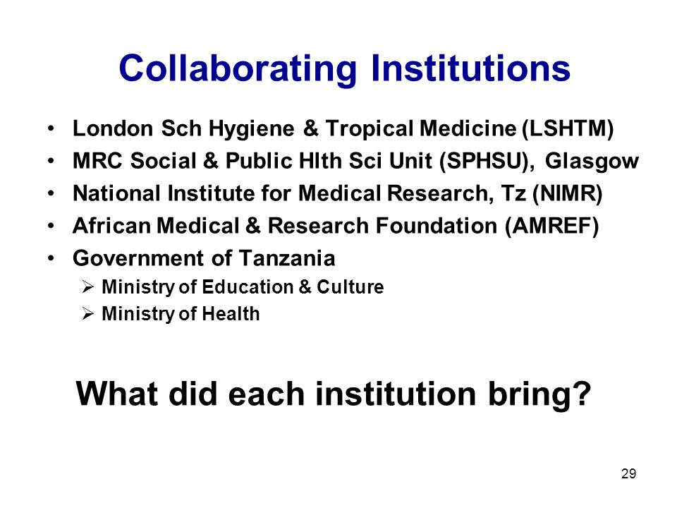 29 What did each institution bring? Collaborating Institutions London Sch Hygiene & Tropical Medicine (LSHTM) MRC Social & Public Hlth Sci Unit (SPHSU