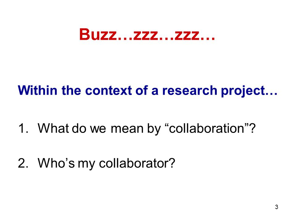 "3 Within the context of a research project… 1.What do we mean by ""collaboration""? 2.Who's my collaborator? Buzz…zzz…zzz…"
