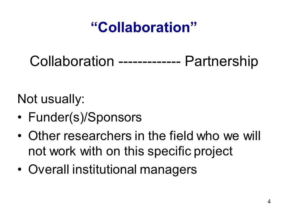 "4 ""Collaboration"" Collaboration ------------- Partnership Not usually: Funder(s)/Sponsors Other researchers in the field who we will not work with on"