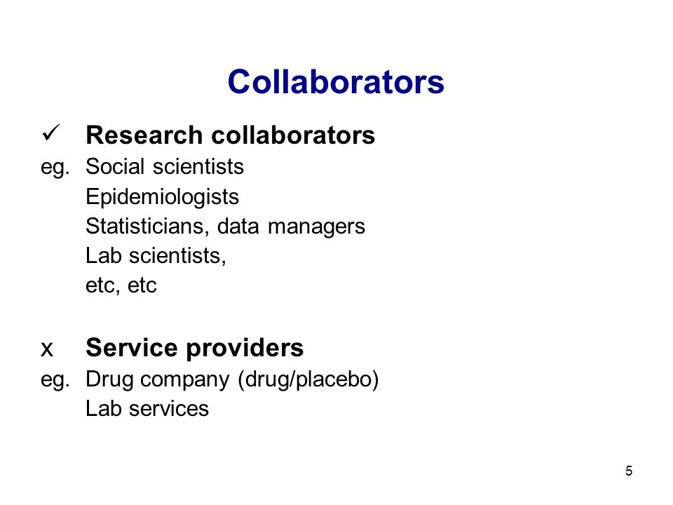 5 Collaborators Research collaborators eg.Social scientists Epidemiologists Statisticians, data managers Lab scientists, etc, etc xService providers e