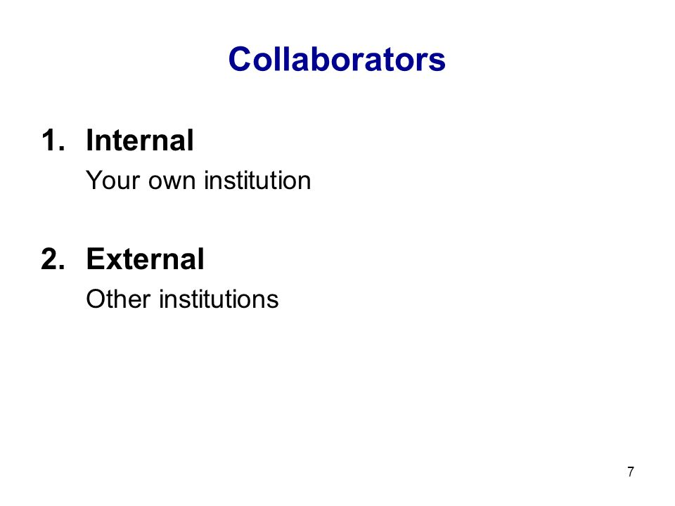 7 Collaborators 1.Internal Your own institution 2.External Other institutions