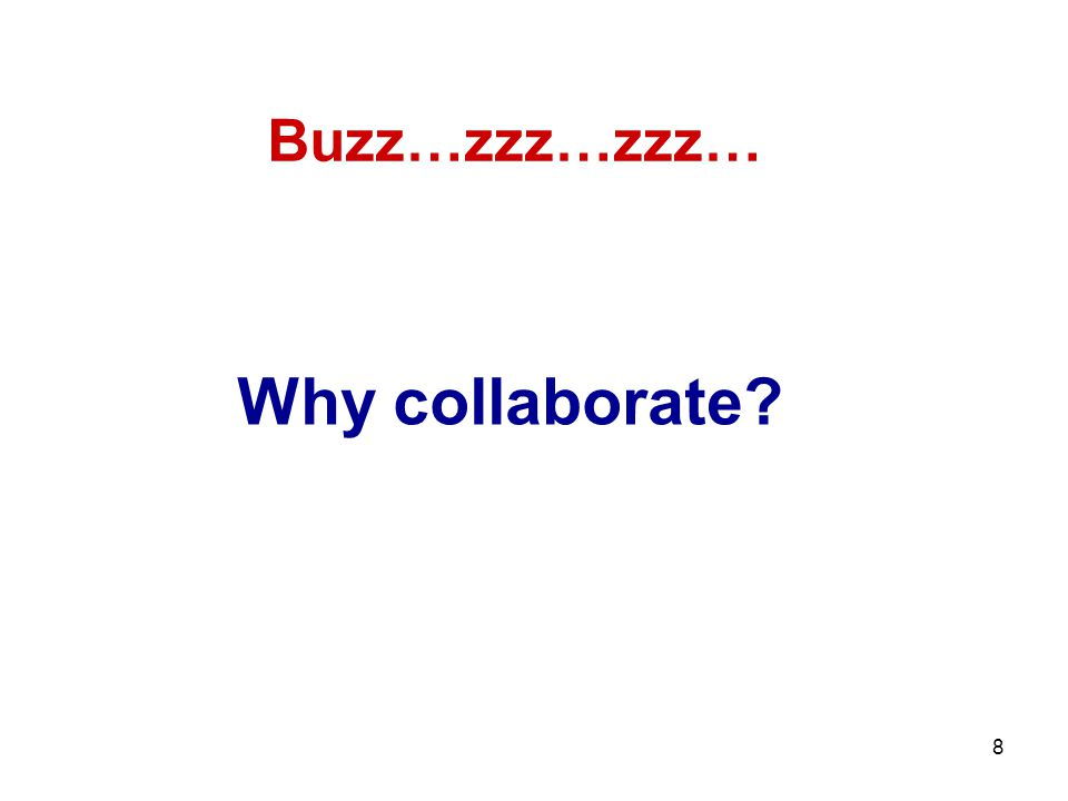 8 Why collaborate? Buzz…zzz…zzz…