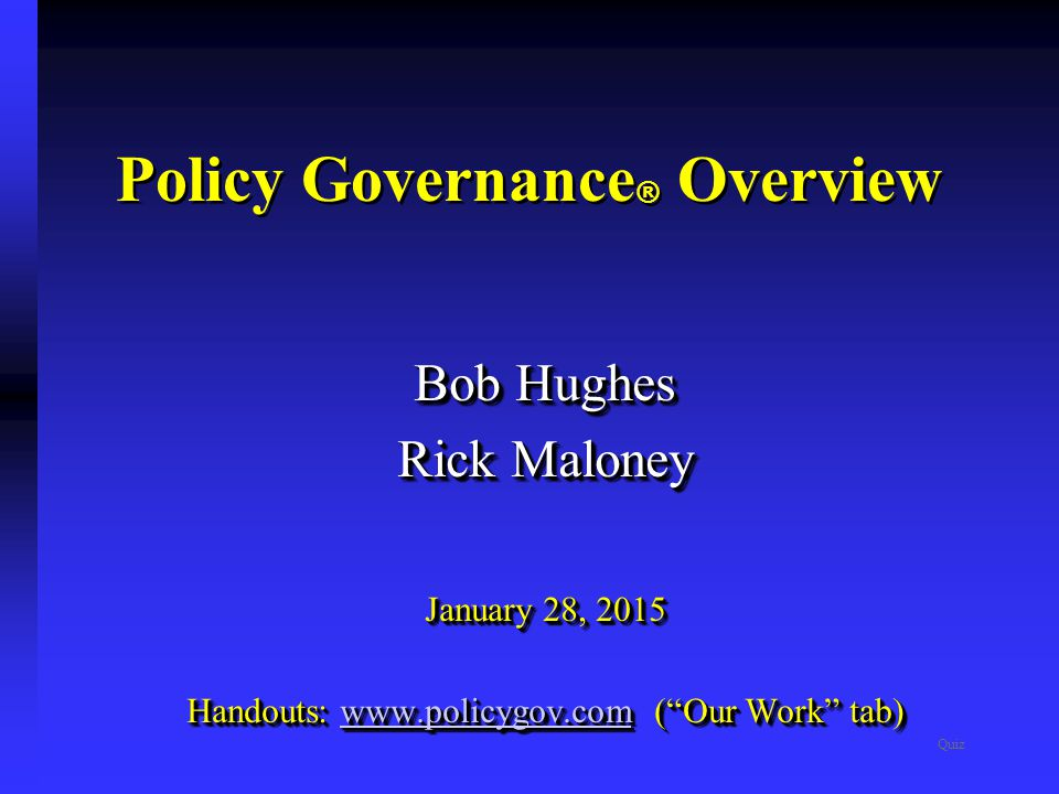 Policy Governance ® Overview Quiz Bob Hughes Rick Maloney January 28, 2015 Handouts: www.policygov.com ( Our Work tab) www.policygov.com Bob Hughes Rick Maloney January 28, 2015 Handouts: www.policygov.com ( Our Work tab) www.policygov.com