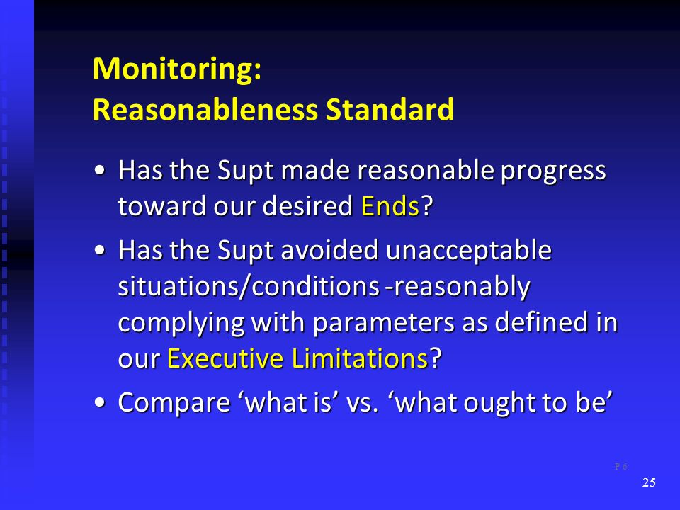 Monitoring: Reasonableness Standard Has the Supt made reasonable progress toward our desired Ends Has the Supt made reasonable progress toward our desired Ends.