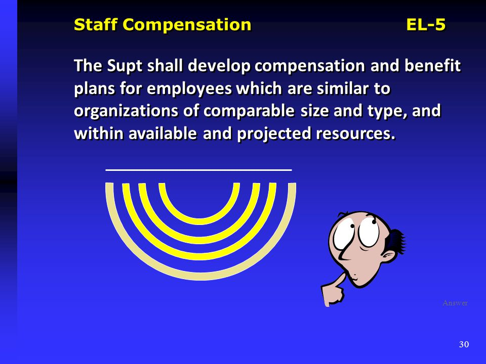 Staff Compensation EL-5 The Supt shall develop compensation and benefit plans for employees which are similar to organizations of comparable size and type, and within available and projected resources.