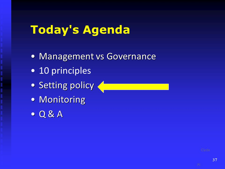 Today s Agenda Management vs GovernanceManagement vs Governance 10 principles Setting policySetting policy MonitoringMonitoring Q & AQ & A 37 P1 Circle