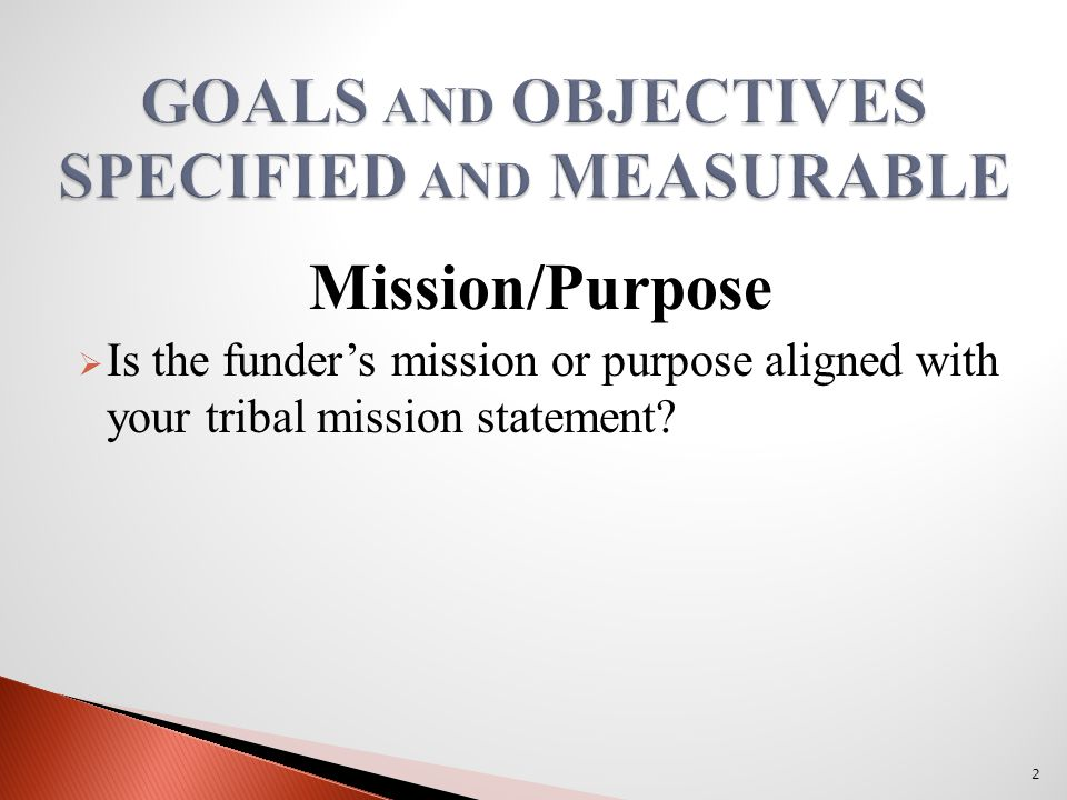 Mission/Purpose  Is the funder's mission or purpose aligned with your tribal mission statement 2