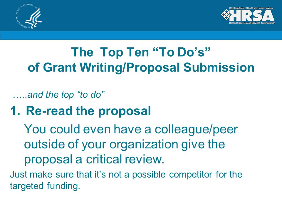 The Top Ten To Do's of Grant Writing/Proposal Submission …..and the top to do 1.Re-read the proposal You could even have a colleague/peer outside of your organization give the proposal a critical review.