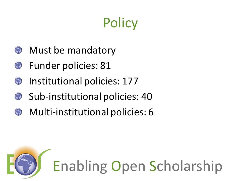 Enabling Open Scholarship Policy Must be mandatory Funder policies: 81 Institutional policies: 177 Sub-institutional policies: 40 Multi-institutional policies: 6