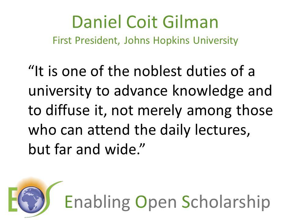 Enabling Open Scholarship It is one of the noblest duties of a university to advance knowledge and to diffuse it, not merely among those who can attend the daily lectures, but far and wide. Daniel Coit Gilman First President, Johns Hopkins University