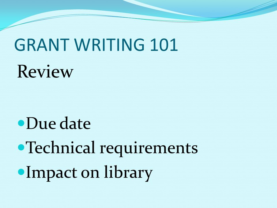 GRANT WRITING 101 Review Due date Technical requirements Impact on library