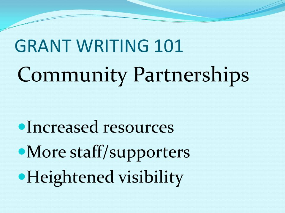 GRANT WRITING 101 Community Partnerships Increased resources More staff/supporters Heightened visibility