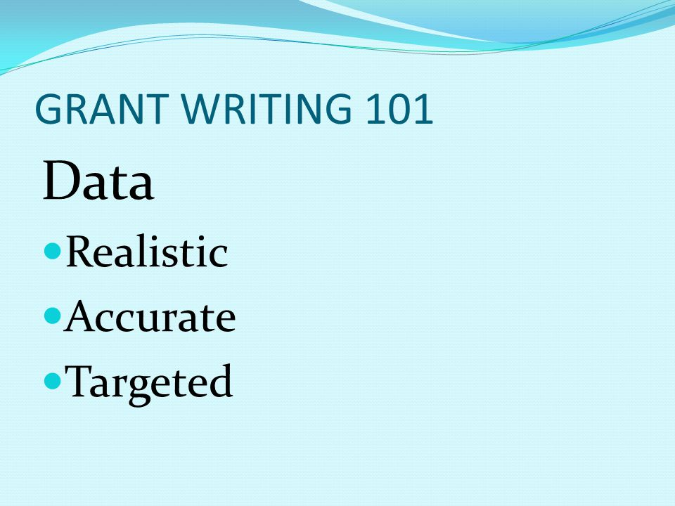 GRANT WRITING 101 Data Realistic Accurate Targeted
