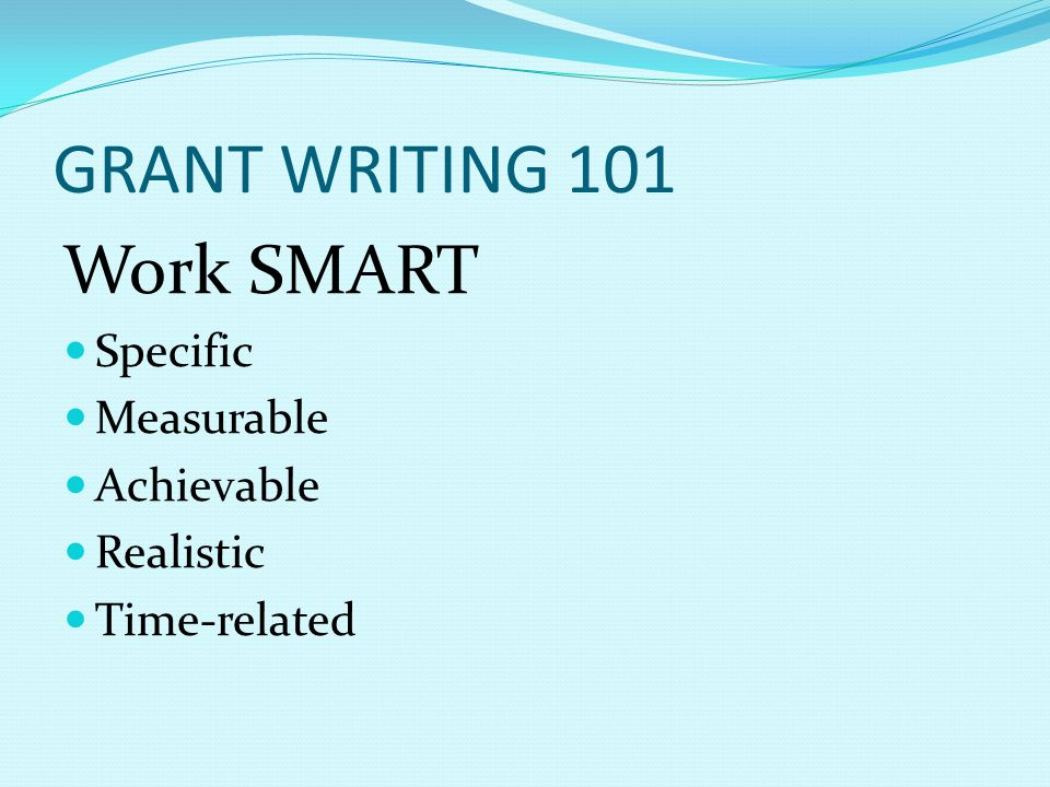 GRANT WRITING 101 Work SMART Specific Measurable Achievable Realistic Time-related