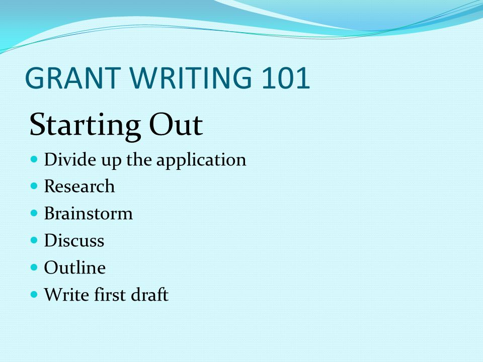 GRANT WRITING 101 Starting Out Divide up the application Research Brainstorm Discuss Outline Write first draft