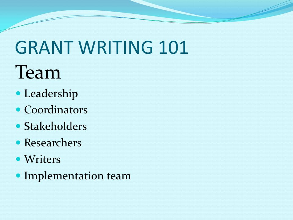 GRANT WRITING 101 Team Leadership Coordinators Stakeholders Researchers Writers Implementation team