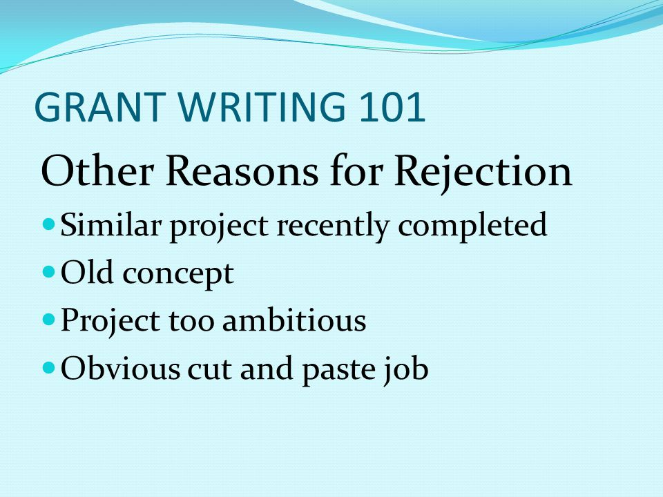 GRANT WRITING 101 Other Reasons for Rejection Similar project recently completed Old concept Project too ambitious Obvious cut and paste job