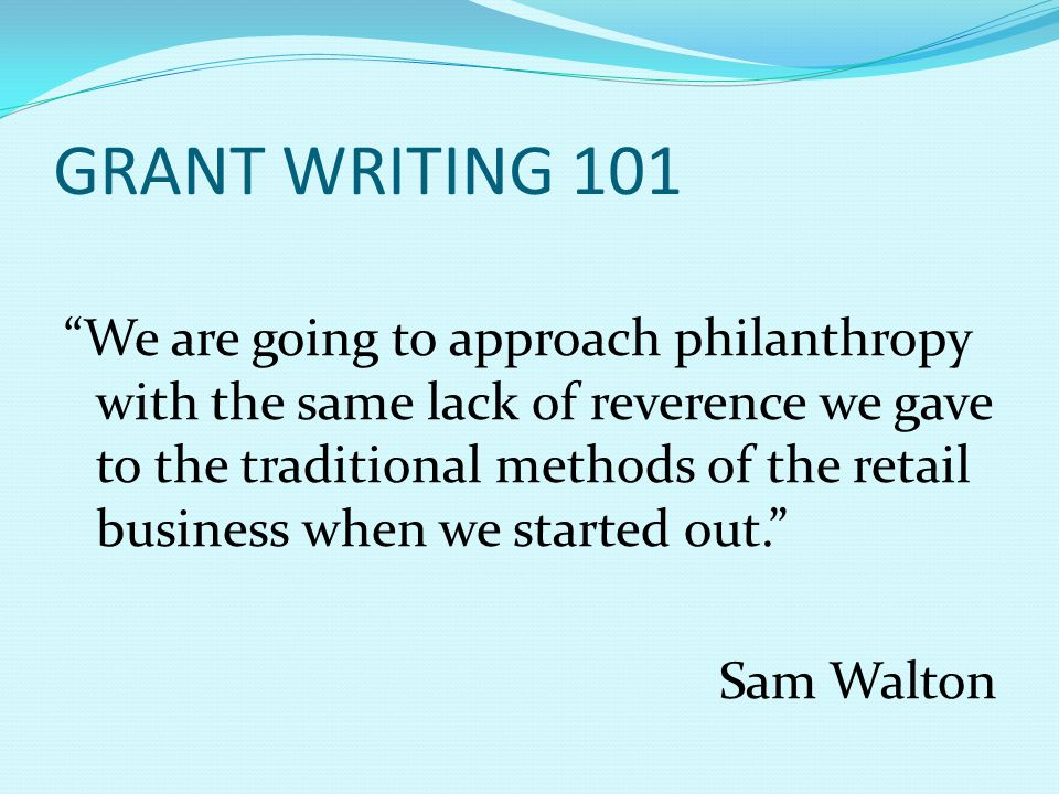 GRANT WRITING 101 We are going to approach philanthropy with the same lack of reverence we gave to the traditional methods of the retail business when we started out. Sam Walton