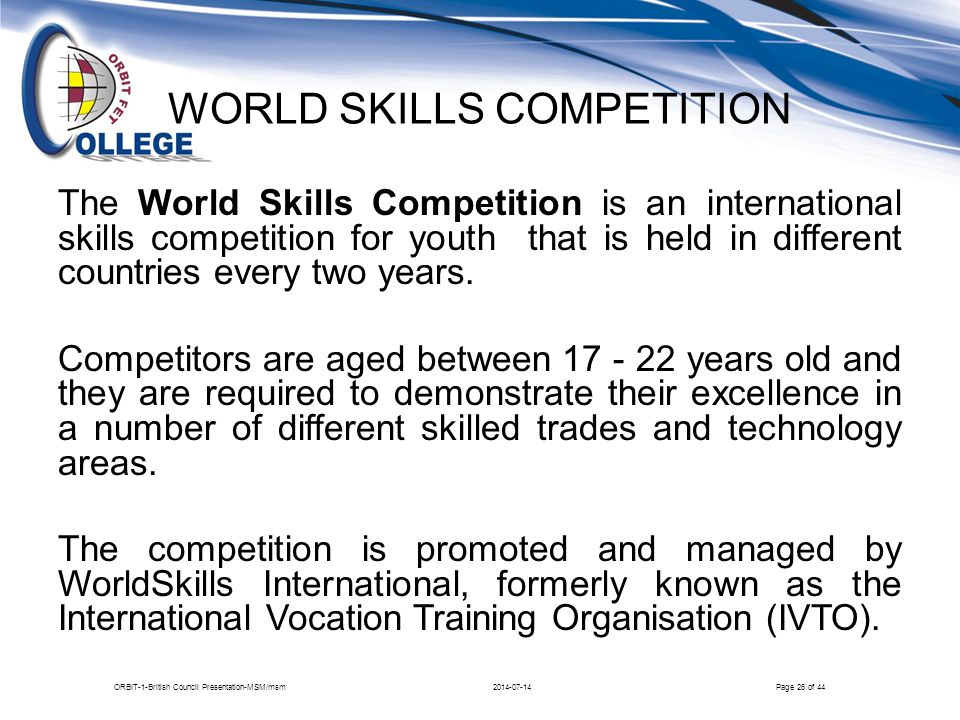 …WORLD SKILLS CONTINUED Areas of focus for the Competition: Construction Electrical installation, Motor Vehicle Creative Arts and Fashion Building Technology Information and Communication Technology 2014-07-14ORBIT-1-British Council Presentation-MSM/msmPage 27 of 44