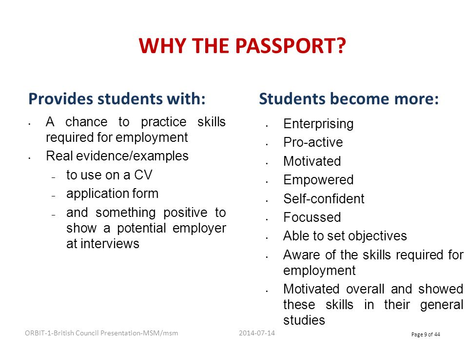 ENTERPRISE PASSPORT CONT… ADVANTAGES The Enterprise Passport will act as a permanent record of enterprise skills and attributes Once it has been completed it can support progress to further studies or into employment 2014-07-14 ORBIT-1-British Council Presentation-MSM/msm Page 10 of 44