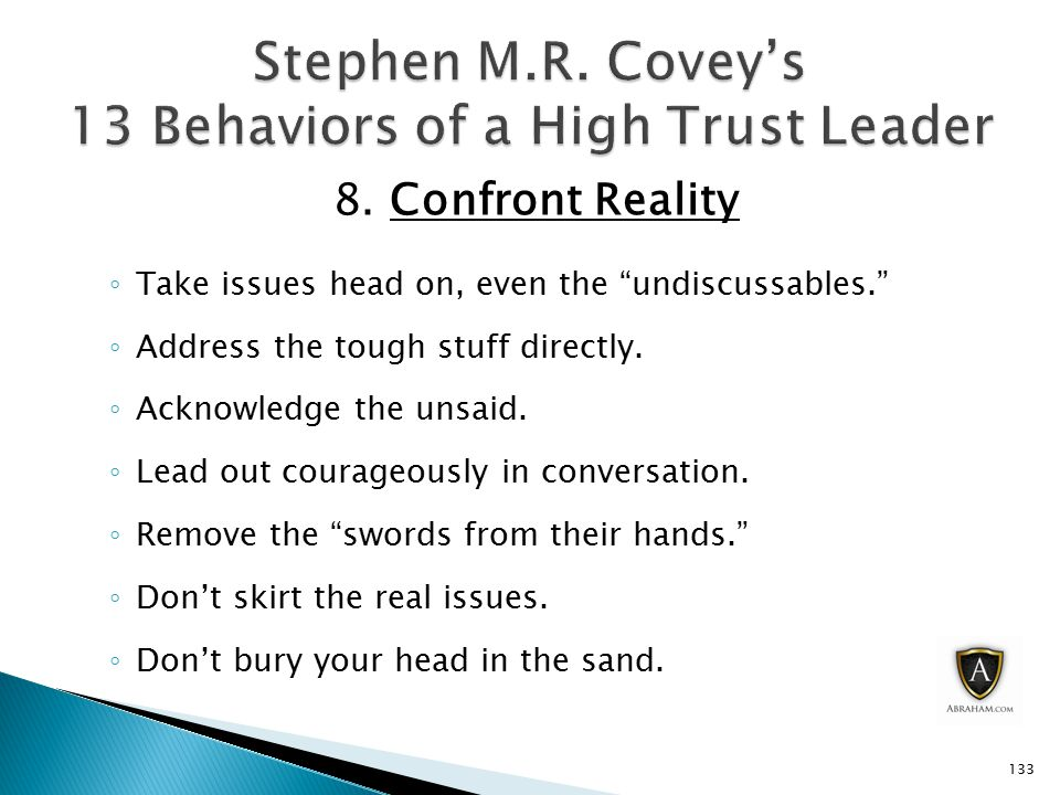 """8. Confront Reality ◦ Take issues head on, even the """"undiscussables."""" ◦ Address the tough stuff directly. ◦ Acknowledge the unsaid. ◦ Lead out courage"""