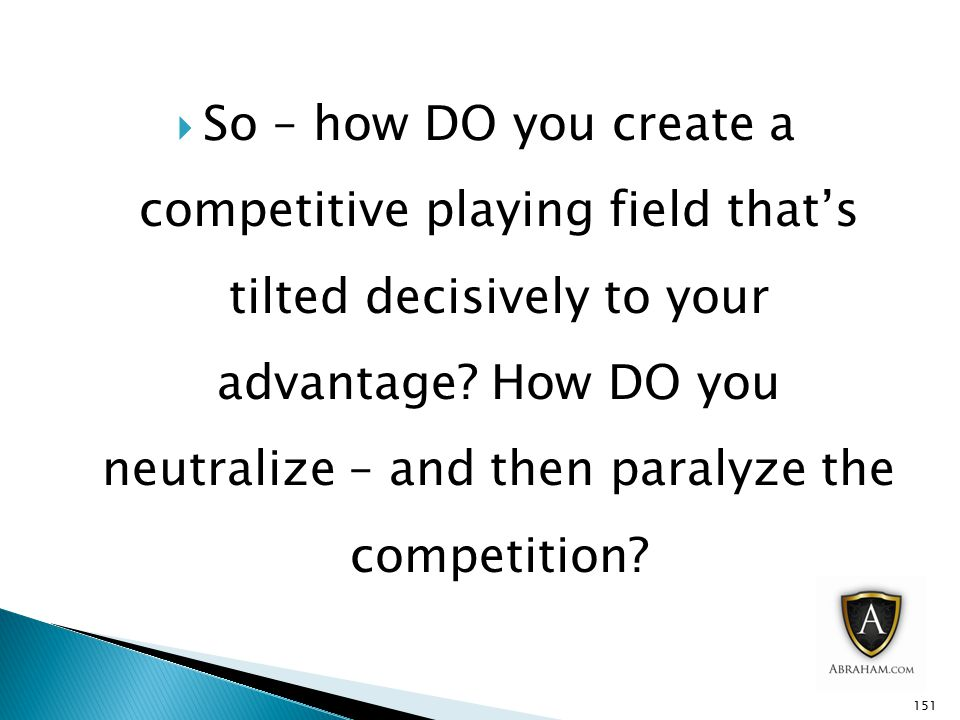 So – how DO you create a competitive playing field that's tilted decisively to your advantage.