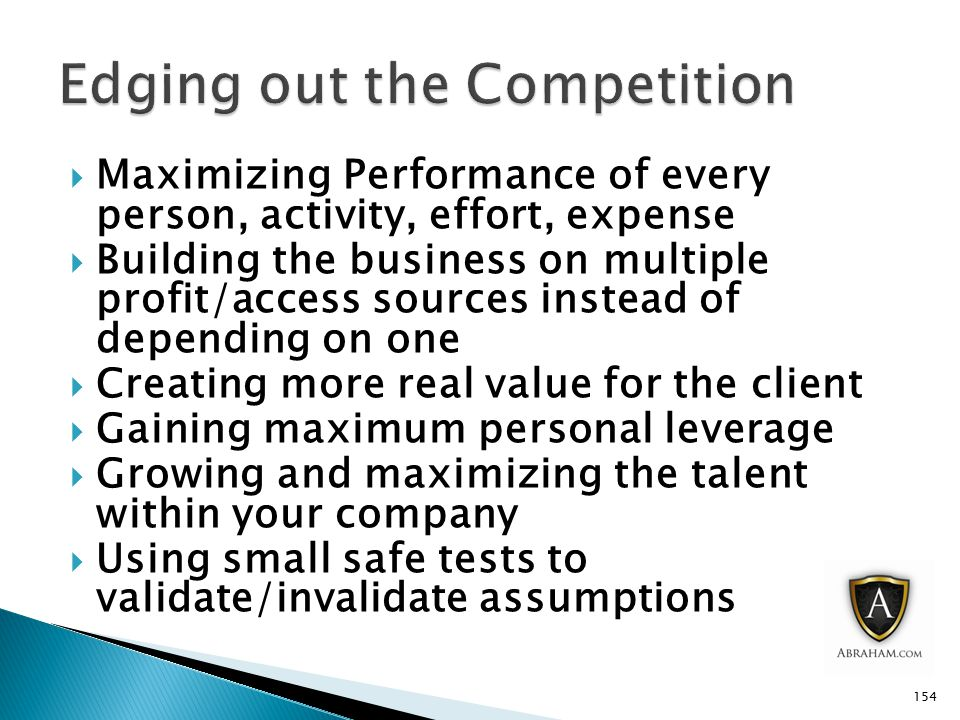  Maximizing Performance of every person, activity, effort, expense  Building the business on multiple profit/access sources instead of depending on one  Creating more real value for the client  Gaining maximum personal leverage  Growing and maximizing the talent within your company  Using small safe tests to validate/invalidate assumptions 154