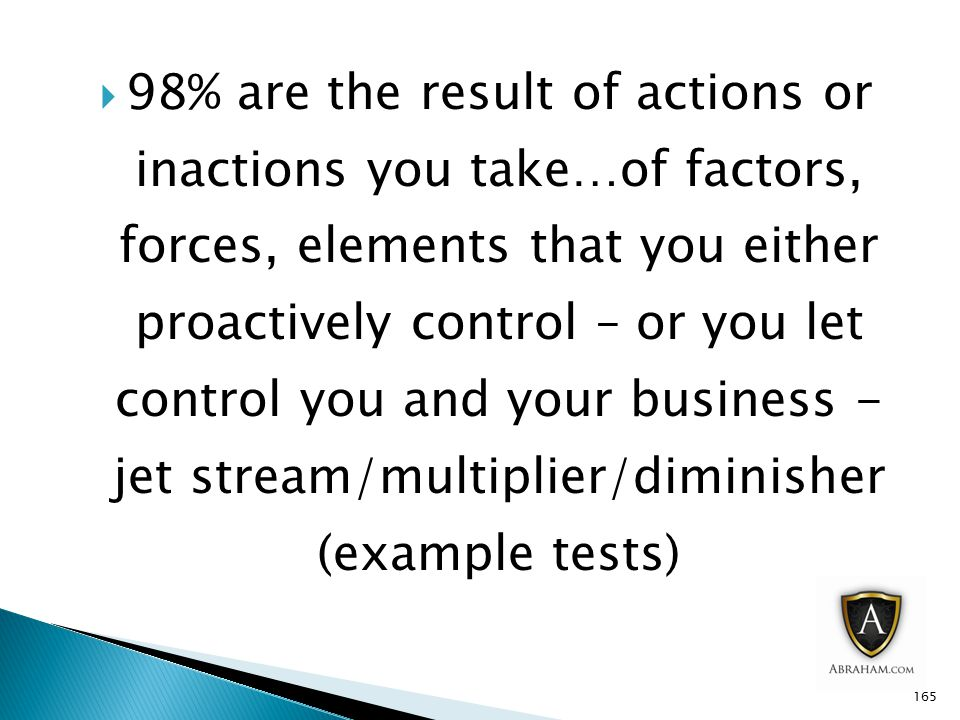  98% are the result of actions or inactions you take…of factors, forces, elements that you either proactively control – or you let control you and your business - jet stream/multiplier/diminisher (example tests) 165