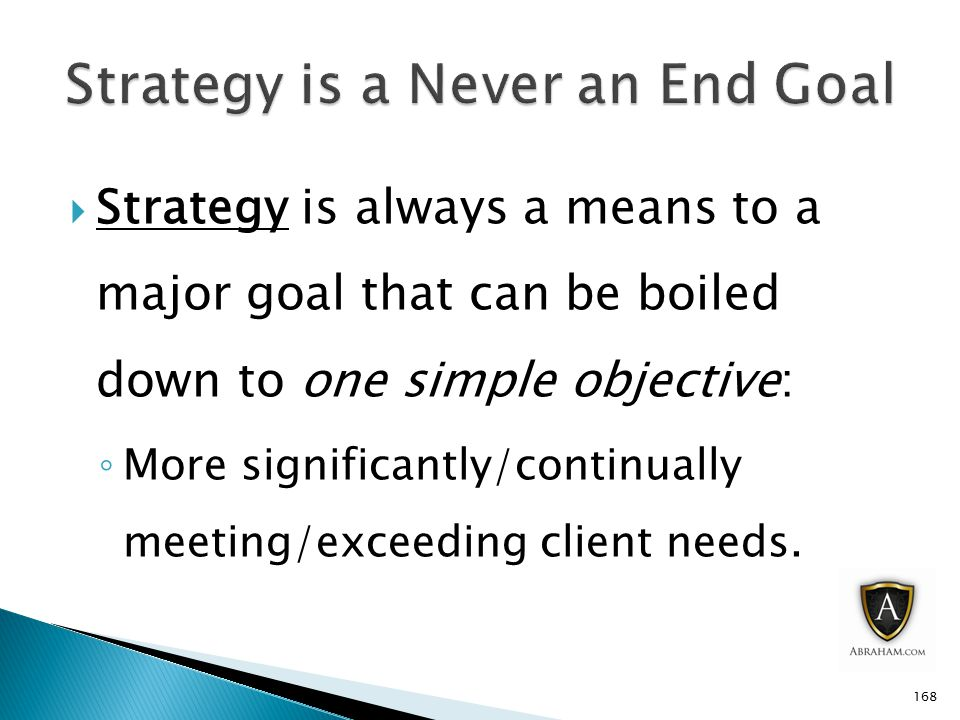  Strategy is always a means to a major goal that can be boiled down to one simple objective: ◦ More significantly/continually meeting/exceeding client needs.