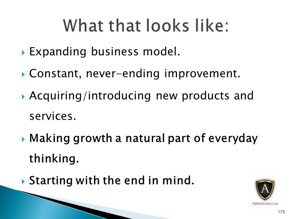  Expanding business model. Constant, never-ending improvement.