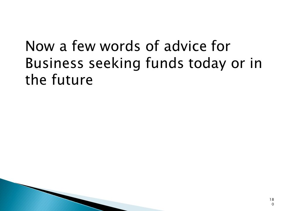 Now a few words of advice for Business seeking funds today or in the future 180
