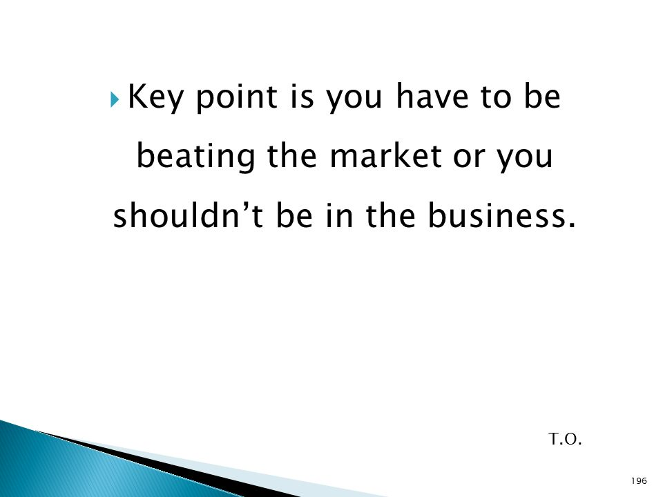  Key point is you have to be beating the market or you shouldn't be in the business. T.O. 196