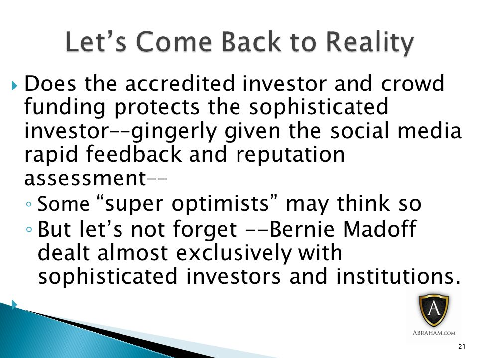  Does the accredited investor and crowd funding protects the sophisticated investor––gingerly given the social media rapid feedback and reputation assessment–– ◦ Some super optimists may think so ◦ But let's not forget --Bernie Madoff dealt almost exclusively with sophisticated investors and institutions.