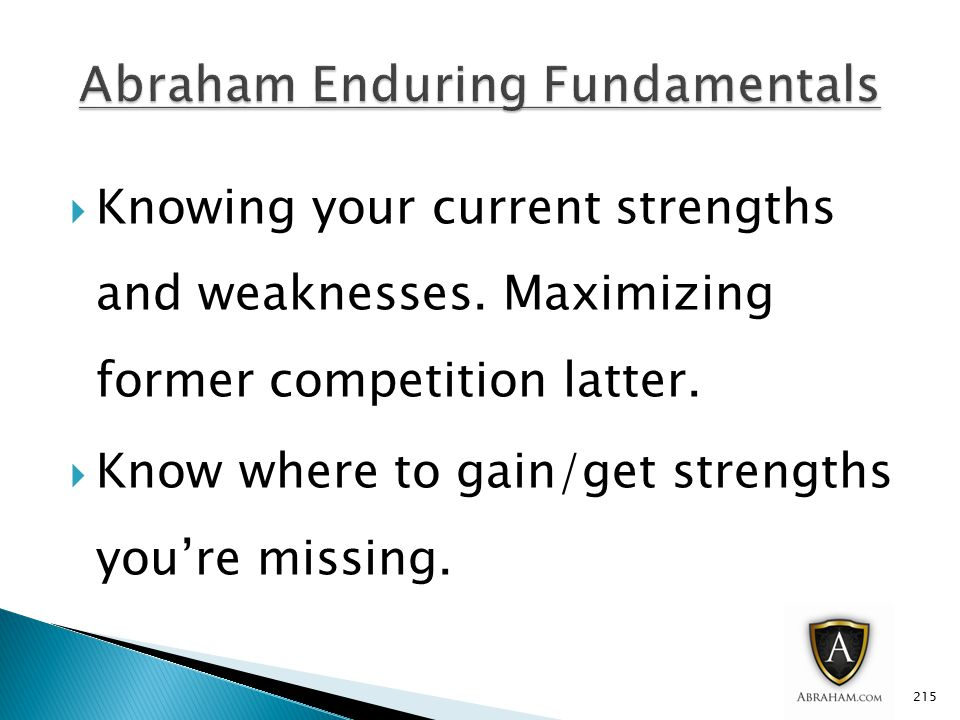  Knowing your current strengths and weaknesses. Maximizing former competition latter.