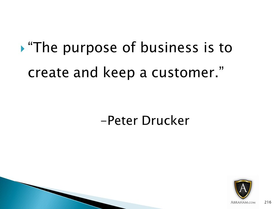  The purpose of business is to create and keep a customer. -Peter Drucker 216