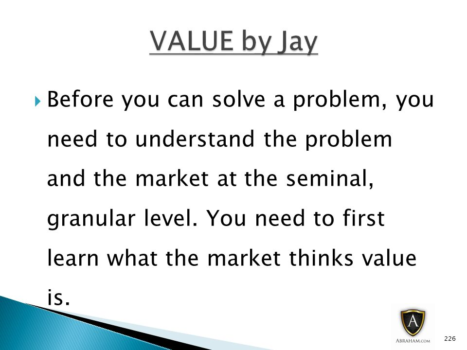  Before you can solve a problem, you need to understand the problem and the market at the seminal, granular level.