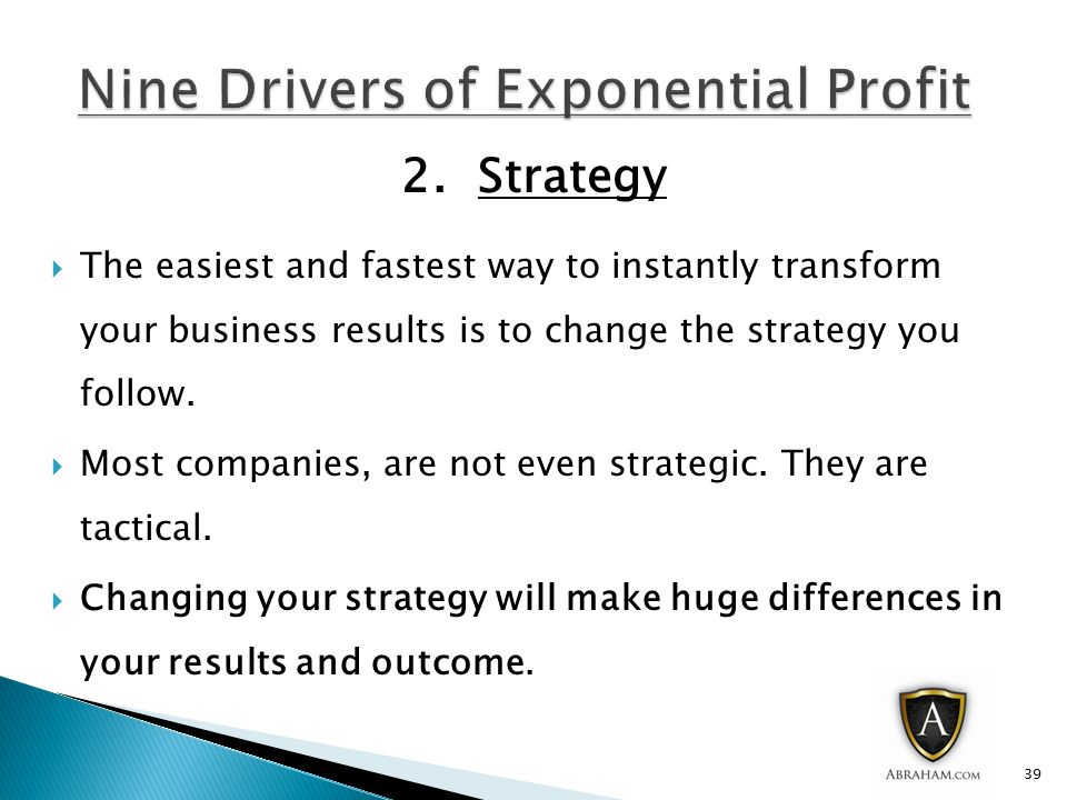 2. Strategy  The easiest and fastest way to instantly transform your business results is to change the strategy you follow.  Most companies, are not