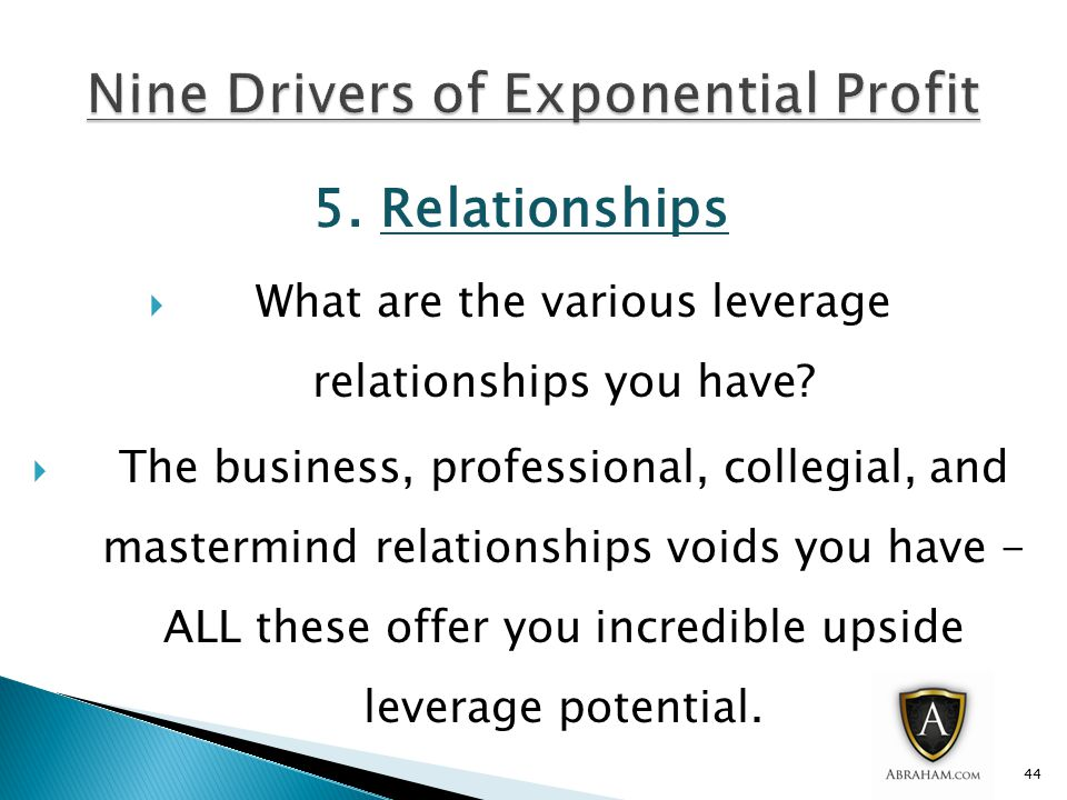 5. Relationships  What are the various leverage relationships you have.