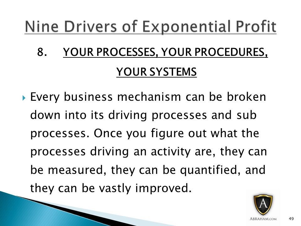 8.YOUR PROCESSES, YOUR PROCEDURES, YOUR SYSTEMS  Every business mechanism can be broken down into its driving processes and sub processes.