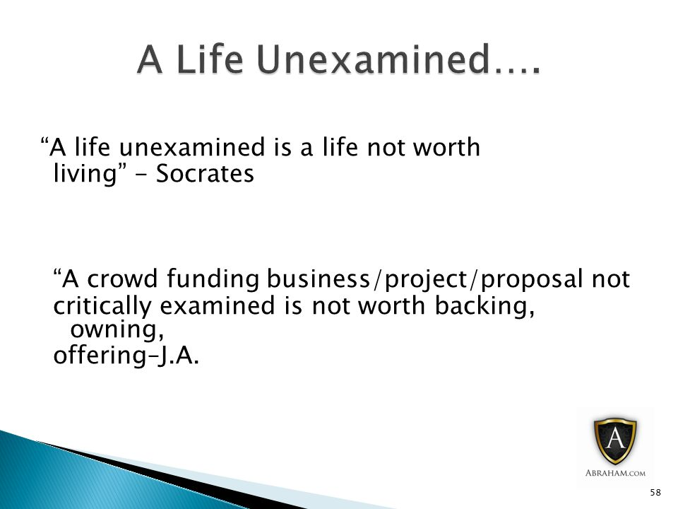 A life unexamined is a life not worth living - Socrates A crowd funding business/project/proposal not critically examined is not worth backing, owning, offering–J.A.
