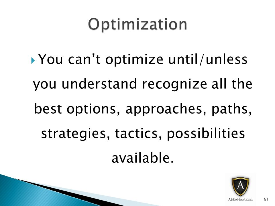  You can't optimize until/unless you understand recognize all the best options, approaches, paths, strategies, tactics, possibilities available.