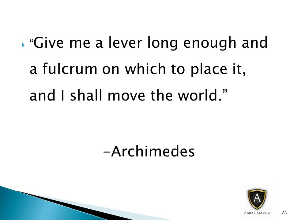  Give me a lever long enough and a fulcrum on which to place it, and I shall move the world. -Archimedes 83