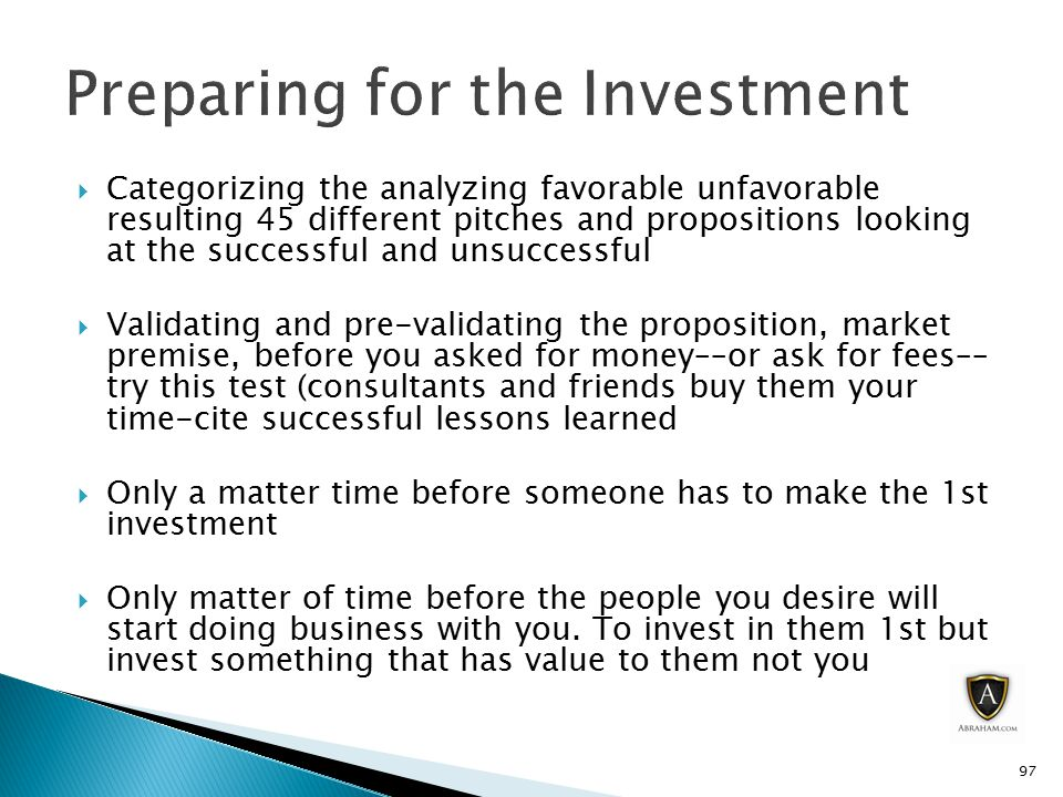  Categorizing the analyzing favorable unfavorable resulting 45 different pitches and propositions looking at the successful and unsuccessful  Validating and pre-validating the proposition, market premise, before you asked for money––or ask for fees–– try this test (consultants and friends buy them your time-cite successful lessons learned  Only a matter time before someone has to make the 1st investment  Only matter of time before the people you desire will start doing business with you.