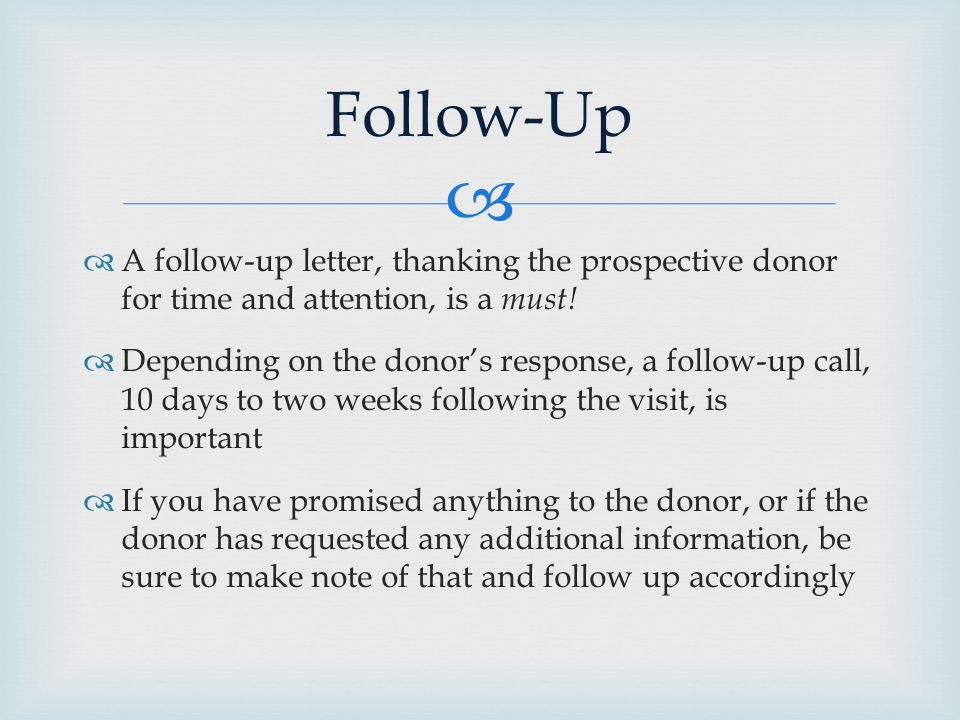   A follow-up letter, thanking the prospective donor for time and attention, is a must.