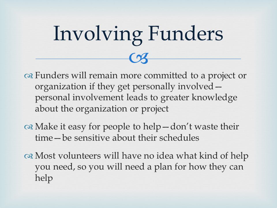   Funders will remain more committed to a project or organization if they get personally involved— personal involvement leads to greater knowledge about the organization or project  Make it easy for people to help—don't waste their time—be sensitive about their schedules  Most volunteers will have no idea what kind of help you need, so you will need a plan for how they can help Involving Funders