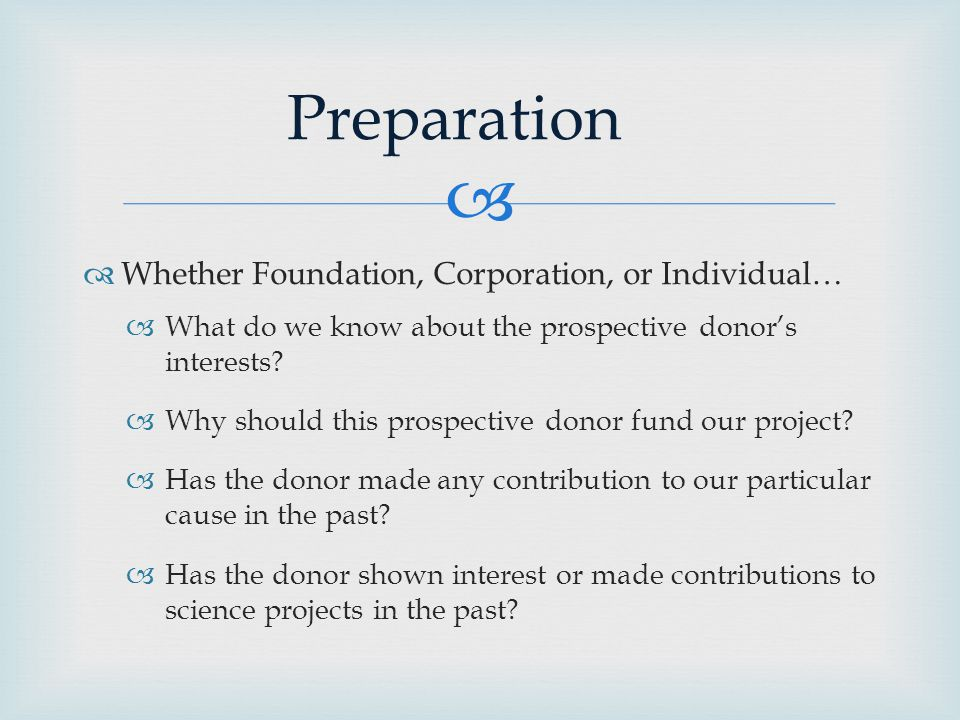   Whether Foundation, Corporation, or Individual…  What do we know about the prospective donor's interests.