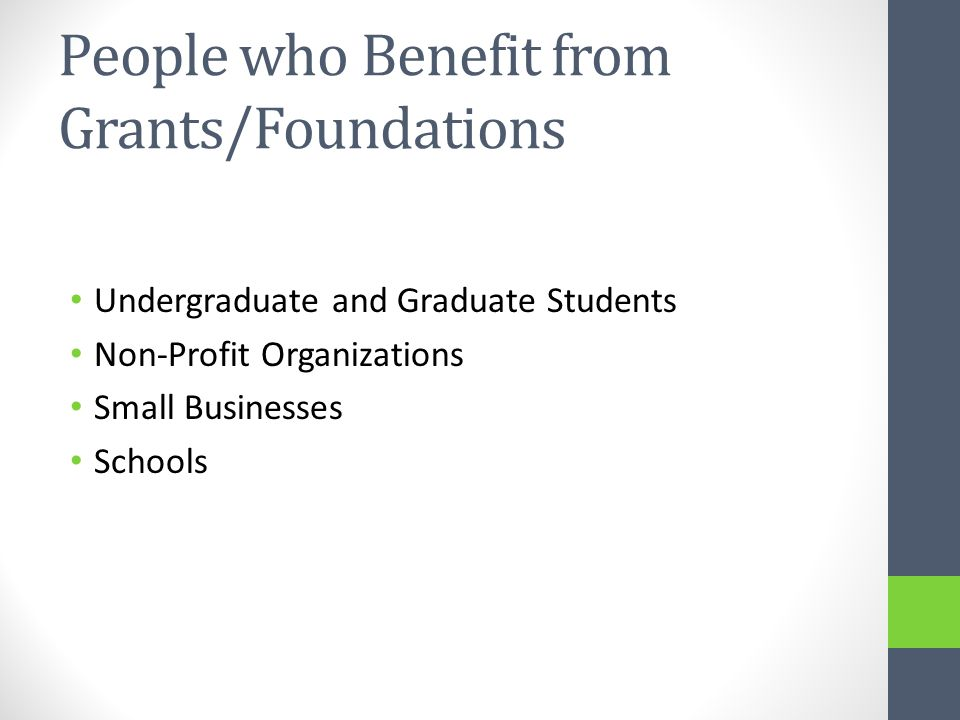 People who Benefit from Grants/Foundations Undergraduate and Graduate Students Non-Profit Organizations Small Businesses Schools