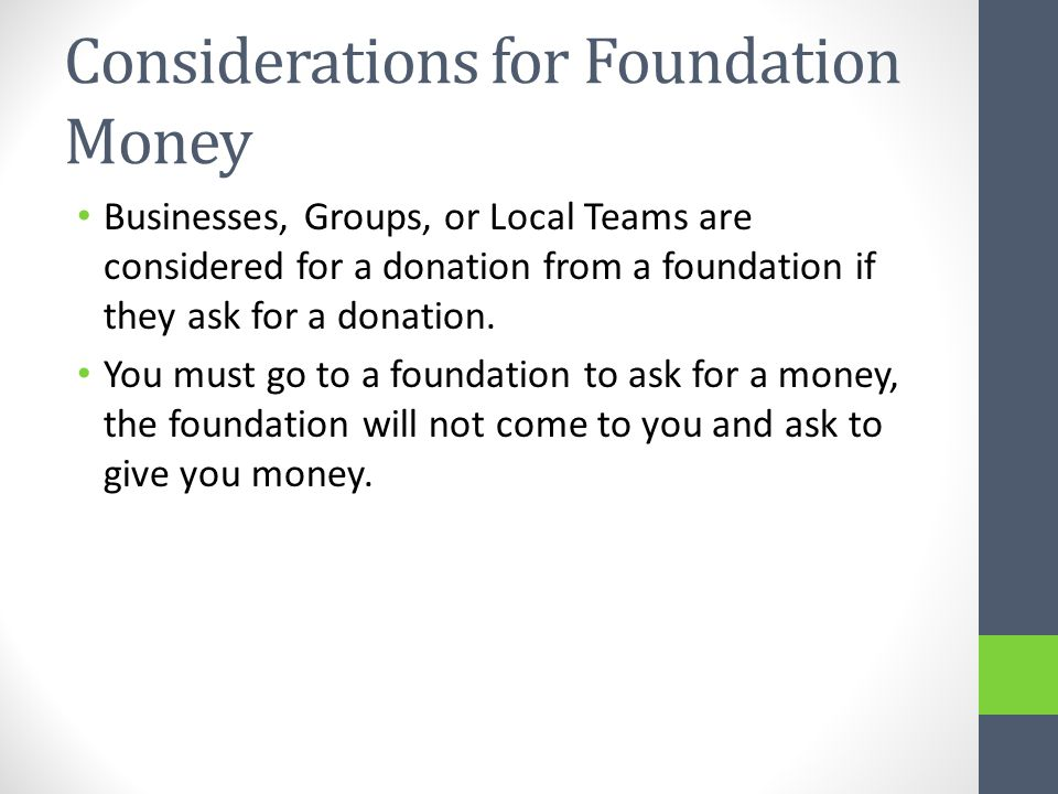 Considerations for Foundation Money Businesses, Groups, or Local Teams are considered for a donation from a foundation if they ask for a donation. You