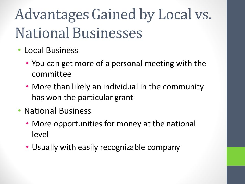 Advantages Gained by Local vs. National Businesses Local Business You can get more of a personal meeting with the committee More than likely an indivi